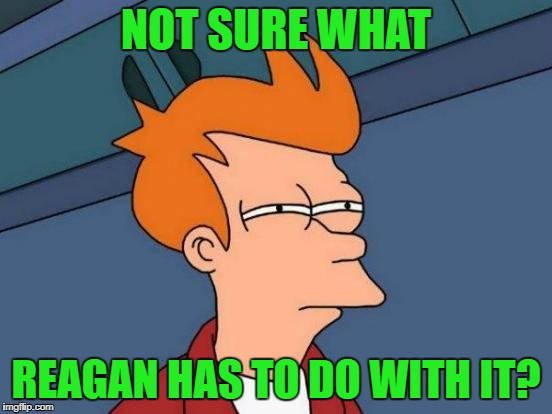 Futurama Fry Meme | NOT SURE WHAT REAGAN HAS TO DO WITH IT? | image tagged in memes,futurama fry | made w/ Imgflip meme maker