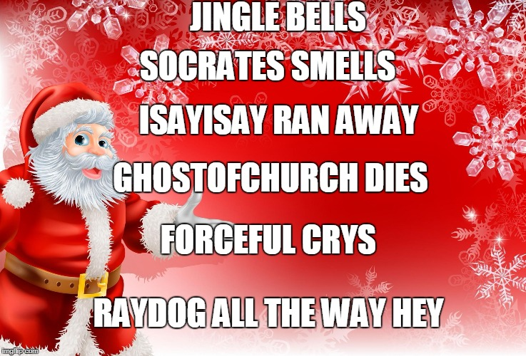 Christmas Santa blank  | JINGLE BELLS ISAYISAY RAN AWAY GHOSTOFCHURCH DIES FORCEFUL CRYS RAYDOG ALL THE WAY HEY SOCRATES SMELLS | image tagged in christmas santa blank,ssby,memes,funny | made w/ Imgflip meme maker