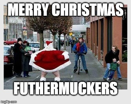 In keeping with the pagan ways... | MERRY CHRISTMAS FUTHERMUCKERS | image tagged in bad santa,santa,merry christmas,pagan christmas,christmas is pagan | made w/ Imgflip meme maker