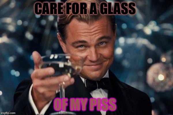 Piss glass  | CARE FOR A GLASS OF MY PISS | image tagged in memes,leonardo dicaprio cheers | made w/ Imgflip meme maker