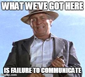 WHAT WE'VE GOT HERE IS FAILURE TO COMMUNICATE | made w/ Imgflip meme maker