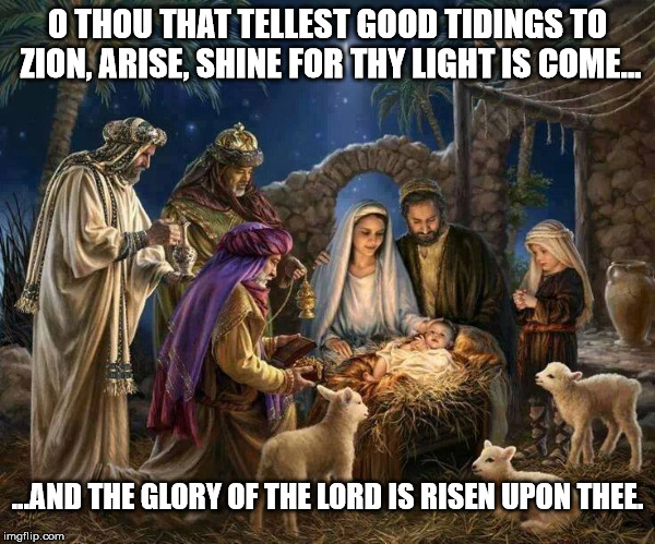 Merry Christmas Everyone | O THOU THAT TELLEST GOOD TIDINGS TO ZION, ARISE, SHINE FOR THY LIGHT IS COME... ...AND THE GLORY OF THE LORD IS RISEN UPON THEE. | image tagged in this christmas,merry christmas,christmas,jesus christ,baby jesus | made w/ Imgflip meme maker