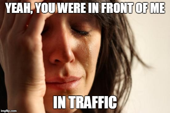 First World Problems Meme | YEAH, YOU WERE IN FRONT OF ME IN TRAFFIC | image tagged in memes,first world problems | made w/ Imgflip meme maker