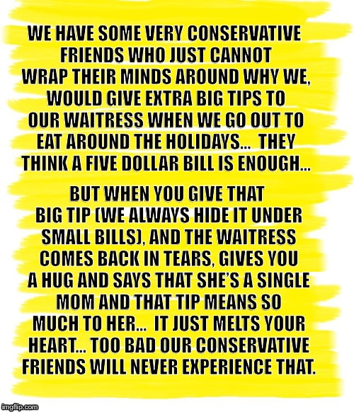 Attention Yellow Background |  WE HAVE SOME VERY CONSERVATIVE FRIENDS WHO JUST CANNOT WRAP THEIR MINDS AROUND WHY WE, WOULD GIVE EXTRA BIG TIPS TO OUR WAITRESS WHEN WE GO OUT TO EAT AROUND THE HOLIDAYS...  THEY THINK A FIVE DOLLAR BILL IS ENOUGH... BUT WHEN YOU GIVE THAT BIG TIP (WE ALWAYS HIDE IT UNDER SMALL BILLS), AND THE WAITRESS COMES BACK IN TEARS, GIVES YOU A HUG AND SAYS THAT SHE'S A SINGLE MOM AND THAT TIP MEANS SO MUCH TO HER...  IT JUST MELTS YOUR HEART... TOO BAD OUR CONSERVATIVE FRIENDS WILL NEVER EXPERIENCE THAT. | image tagged in attention yellow background | made w/ Imgflip meme maker