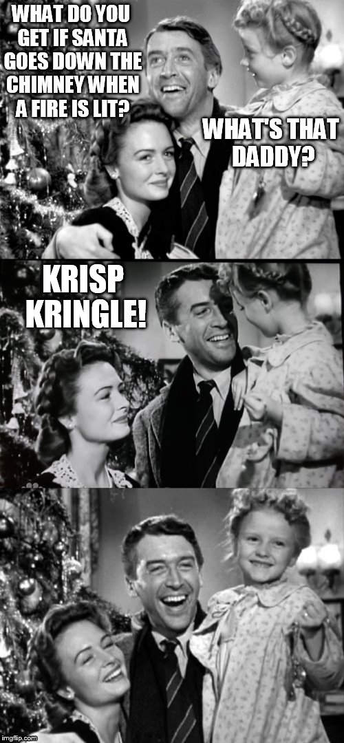 It's A Wonderful Life | WHAT DO YOU GET IF SANTA GOES DOWN THE CHIMNEY WHEN A FIRE IS LIT? KRISP KRINGLE! WHAT'S THAT DADDY? | image tagged in it's a wonderful life,memes,jokes,santa claus,kris kringle,christmas | made w/ Imgflip meme maker