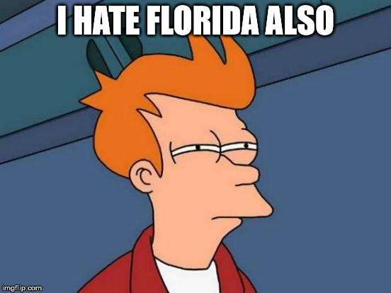 Futurama Fry Meme | I HATE FLORIDA ALSO | image tagged in memes,futurama fry | made w/ Imgflip meme maker