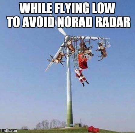 Santa's 2017 disaster | WHILE FLYING LOW TO AVOID NORAD RADAR | image tagged in santa claus,christmas,memes | made w/ Imgflip meme maker