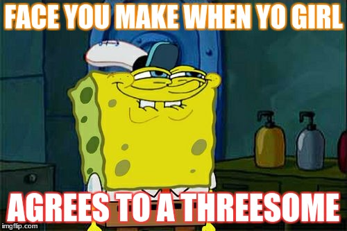 Dont You Squidward Meme | FACE YOU MAKE WHEN YO GIRL AGREES TO A THREESOME | image tagged in memes,dont you squidward | made w/ Imgflip meme maker