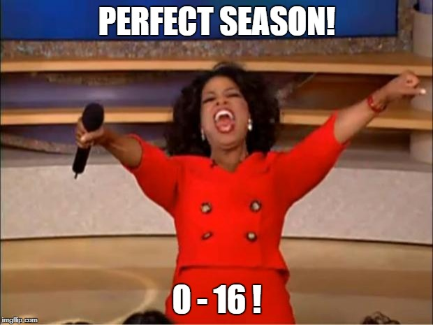 Oprah You Get A Meme | PERFECT SEASON! 0 - 16 ! | image tagged in memes,oprah you get a | made w/ Imgflip meme maker