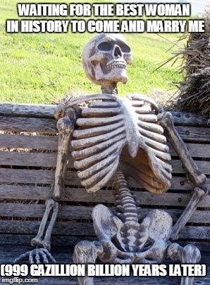 Waiting Skeleton Meme | WAITING FOR THE BEST WOMAN IN HISTORY TO COME AND MARRY ME (999 GAZILLION BILLION YEARS LATER) | image tagged in memes,waiting skeleton | made w/ Imgflip meme maker
