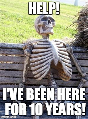 Oh-No | HELP! I'VE BEEN HERE FOR 10 YEARS! | image tagged in memes,waiting skeleton | made w/ Imgflip meme maker