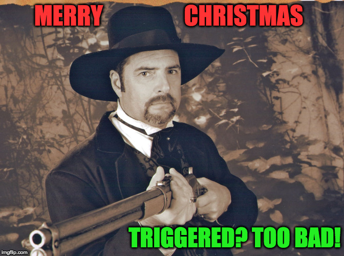 MERRY                  CHRISTMAS TRIGGERED? TOO BAD! | image tagged in pissed cowboy | made w/ Imgflip meme maker