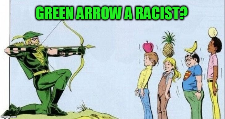 Hey Yellow Pants, DUCK! | GREEN ARROW A RACIST? | image tagged in accidentally racist | made w/ Imgflip meme maker