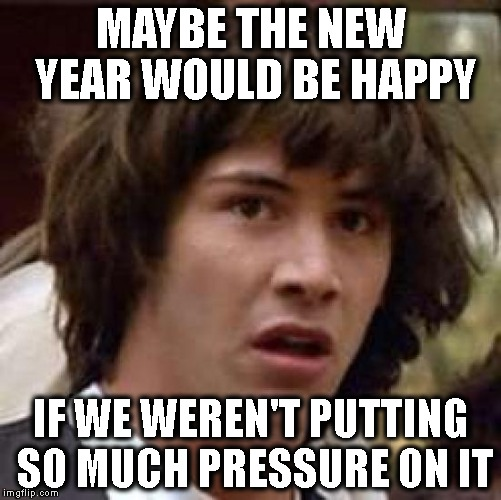 Conspiracy Keanu Meme | MAYBE THE NEW YEAR WOULD BE HAPPY IF WE WEREN'T PUTTING SO MUCH PRESSURE ON IT | image tagged in memes,conspiracy keanu | made w/ Imgflip meme maker