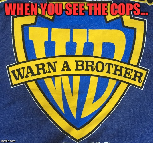 Found this great shirt at work!  | WHEN YOU SEE THE COPS... | image tagged in memes,lol,lynch1979,hahahaha | made w/ Imgflip meme maker