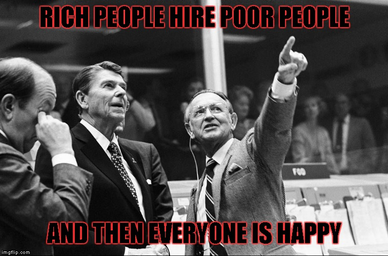 Ronald Reagan Look | RICH PEOPLE HIRE POOR PEOPLE AND THEN EVERYONE IS HAPPY | image tagged in ronald reagan look | made w/ Imgflip meme maker