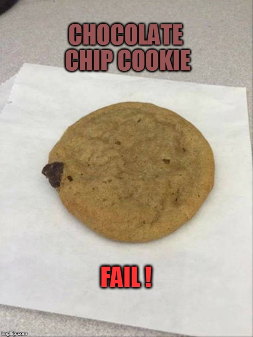 FAIL | CHOCOLATE CHIP COOKIE FAIL ! | image tagged in fail,cookie | made w/ Imgflip meme maker