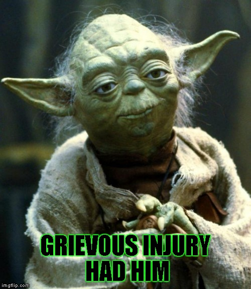 Star Wars Yoda Meme | GRIEVOUS INJURY HAD HIM | image tagged in memes,star wars yoda | made w/ Imgflip meme maker