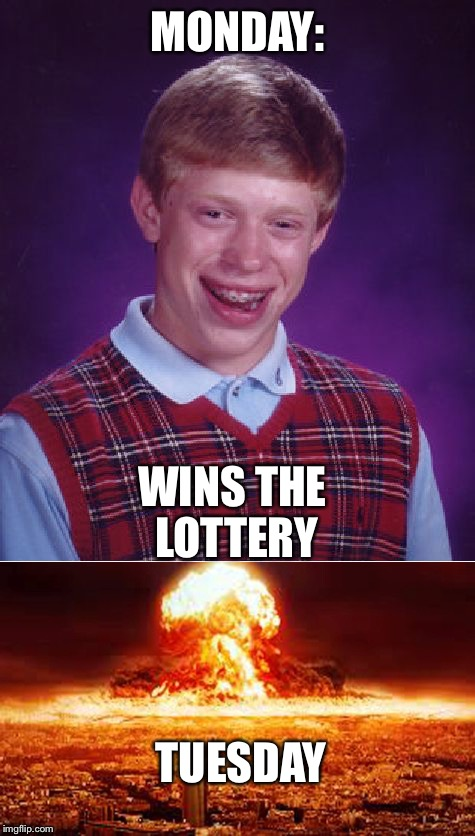 It's ok. I'm not doing anything Tuesday  | MONDAY: WINS THE LOTTERY TUESDAY | image tagged in bad luck brian | made w/ Imgflip meme maker