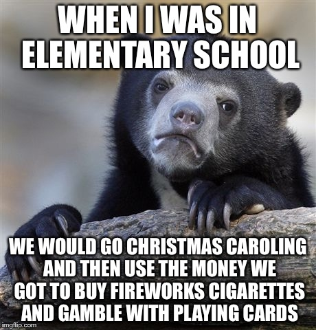 Confession Bear Meme | WHEN I WAS IN ELEMENTARY SCHOOL WE WOULD GO CHRISTMAS CAROLING AND THEN USE THE MONEY WE GOT TO BUY FIREWORKS CIGARETTES AND GAMBLE WITH PLA | image tagged in memes,confession bear | made w/ Imgflip meme maker