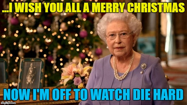 She likes a bit of Bruce Willis at Christmas... :) | ...I WISH YOU ALL A MERRY CHRISTMAS NOW I'M OFF TO WATCH DIE HARD | image tagged in queen christmas speech meme,memes,die hard,christmas,films,the queen | made w/ Imgflip meme maker