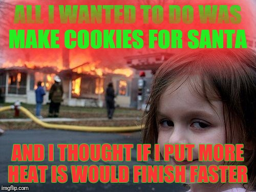 Disaster Girl | ALL I WANTED TO DO WAS MAKE COOKIES FOR SANTA AND I THOUGHT IF I PUT MORE HEAT IS WOULD FINISH FASTER | image tagged in come at me bruh,disaster train | made w/ Imgflip meme maker