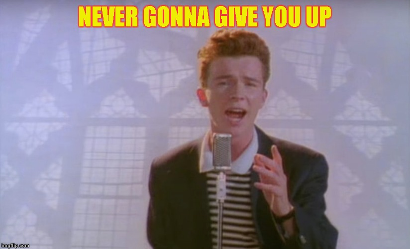 NEVER GONNA GIVE YOU UP | made w/ Imgflip meme maker
