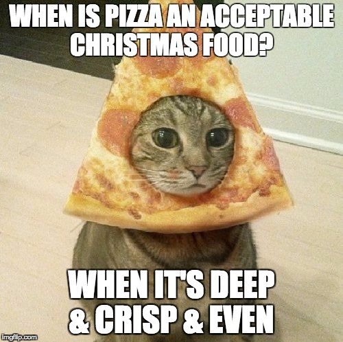 WHEN IS PIZZA AN ACCEPTABLE CHRISTMAS FOOD? WHEN IT'S DEEP & CRISP & EVEN | image tagged in pizza cat | made w/ Imgflip meme maker