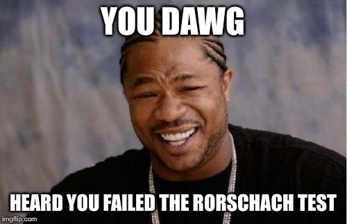 Yo Dawg Heard You Meme | YOU DAWG HEARD YOU FAILED THE RORSCHACH TEST | image tagged in memes,yo dawg heard you | made w/ Imgflip meme maker