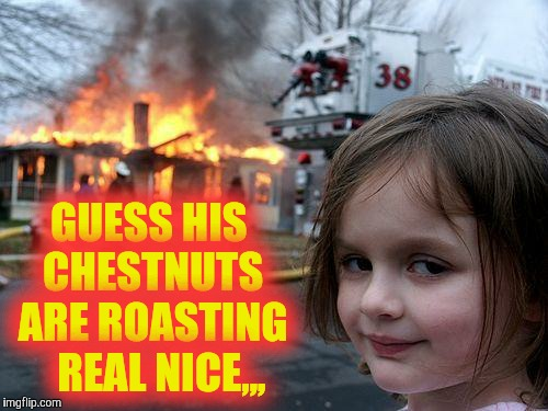 Disaster Girl Meme | GUESS HIS   CHESTNUTS   ARE ROASTING    REAL NICE,,, | image tagged in memes,disaster girl | made w/ Imgflip meme maker