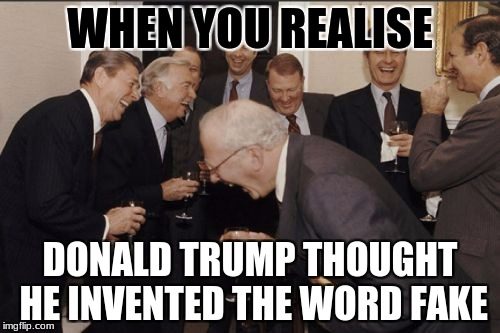 OMG | WHEN YOU REALISE DONALD TRUMP THOUGHT HE INVENTED THE WORD FAKE | image tagged in memes,laughing men in suits,donald trump | made w/ Imgflip meme maker