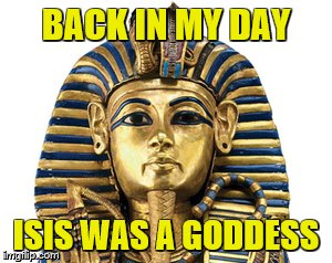 BACK IN MY DAY ISIS WAS A GODDESS | made w/ Imgflip meme maker