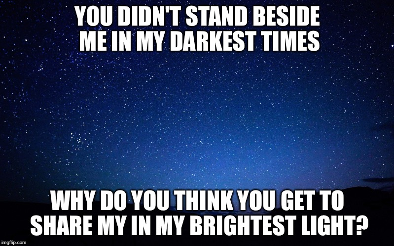 night sky | YOU DIDN'T STAND BESIDE ME IN MY DARKEST TIMES WHY DO YOU THINK YOU GET TO SHARE MY IN MY BRIGHTEST LIGHT? | image tagged in night sky | made w/ Imgflip meme maker
