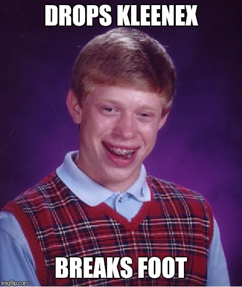 Bad Luck Brian Meme | DROPS KLEENEX BREAKS FOOT | image tagged in memes,bad luck brian | made w/ Imgflip meme maker