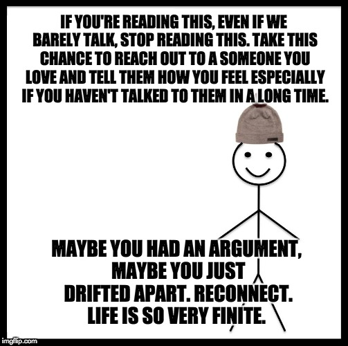 Be Like Bill Meme | IF YOU'RE READING THIS, EVEN IF WE BARELY TALK, STOP READING THIS. TAKE THIS CHANCE TO REACH OUT TO A SOMEONE YOU LOVE AND TELL THEM HOW YOU | image tagged in memes,be like bill | made w/ Imgflip meme maker