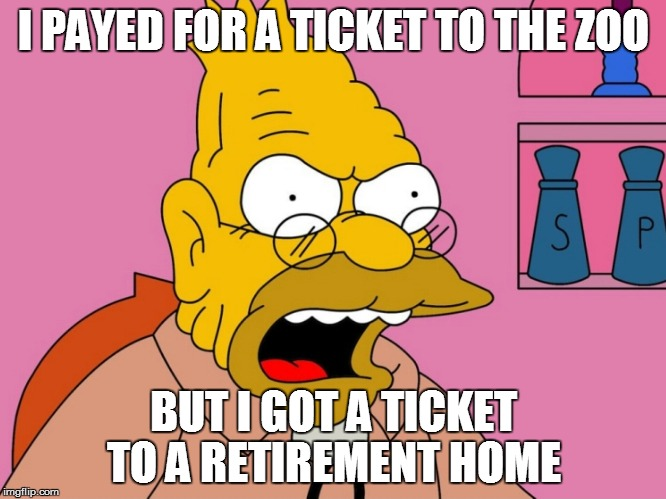 Angry Abe Simpson | I PAYED FOR A TICKET TO THE ZOO BUT I GOT A TICKET TO A RETIREMENT HOME | image tagged in angry abe simpson | made w/ Imgflip meme maker