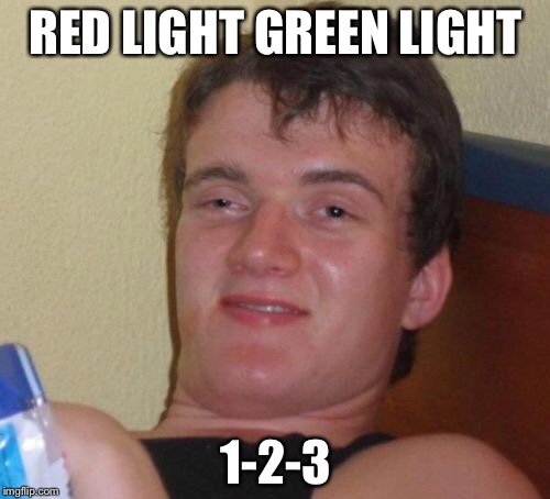 10 Guy Meme | RED LIGHT GREEN LIGHT 1-2-3 | image tagged in memes,10 guy | made w/ Imgflip meme maker
