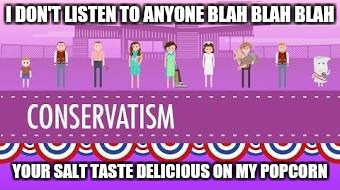 Conservative | I DON'T LISTEN TO ANYONE BLAH BLAH BLAH YOUR SALT TASTE DELICIOUS ON MY POPCORN | image tagged in conspiracy keanu,too damn high,political | made w/ Imgflip meme maker