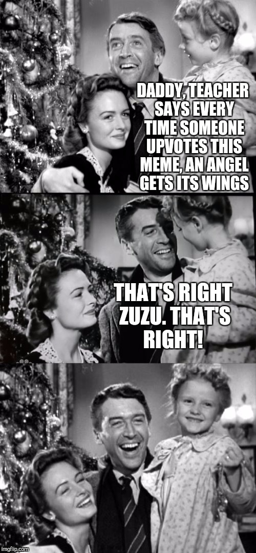 Upvote and help an angel get it's wings! | DADDY, TEACHER SAYS EVERY TIME SOMEONE UPVOTES THIS MEME, AN ANGEL GETS ITS WINGS THAT'S RIGHT ZUZU. THAT'S RIGHT! | image tagged in it's a wonderful life,jbmemegeek,jimmy stewart,christmas,christmas memes | made w/ Imgflip meme maker