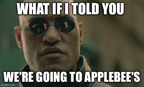 Matrix Morpheus Meme | WHAT IF I TOLD YOU WE'RE GOING TO APPLEBEE'S | image tagged in memes,matrix morpheus | made w/ Imgflip meme maker