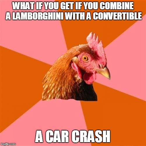Anti Joke Chicken Meme | WHAT IF YOU GET IF YOU COMBINE A LAMBORGHINI WITH A CONVERTIBLE A CAR CRASH | image tagged in memes,anti joke chicken | made w/ Imgflip meme maker