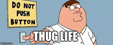 THUG LIFE | image tagged in family guy button | made w/ Imgflip meme maker