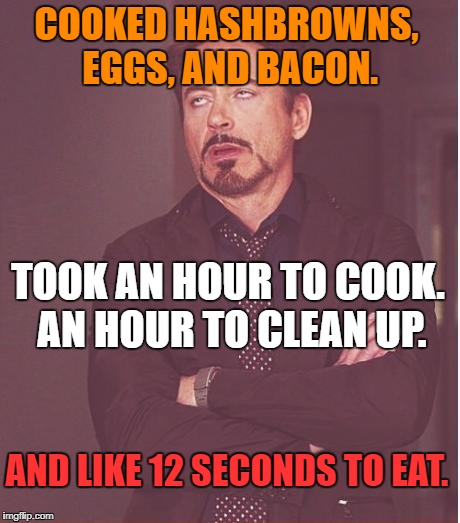 Face You Make Robert Downey Jr Meme | COOKED HASHBROWNS, EGGS, AND BACON. TOOK AN HOUR TO COOK. AN HOUR TO CLEAN UP. AND LIKE 12 SECONDS TO EAT. | image tagged in memes,face you make robert downey jr,breakfast,first world problems,bad luck,funny | made w/ Imgflip meme maker