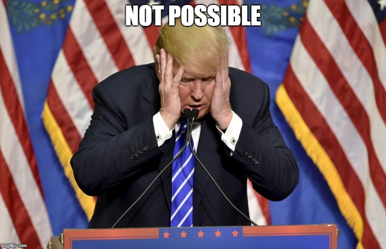 Cry baby Trump | NOT POSSIBLE | image tagged in cry baby trump | made w/ Imgflip meme maker