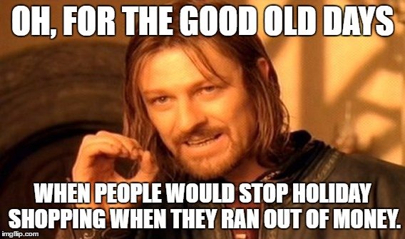 One Does Not Simply Meme | OH, FOR THE GOOD OLD DAYS WHEN PEOPLE WOULD STOP HOLIDAY SHOPPING WHEN THEY RAN OUT OF MONEY. | image tagged in memes,one does not simply | made w/ Imgflip meme maker
