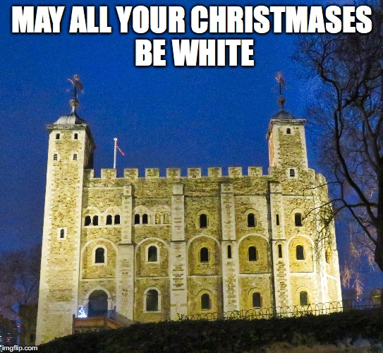 London Tower Christmas | MAY ALL YOUR CHRISTMASES BE WHITE | image tagged in medieval memes | made w/ Imgflip meme maker