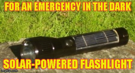 FOR AN EMERGENCY IN THE DARK SOLAR-POWERED FLASHLIGHT | made w/ Imgflip meme maker