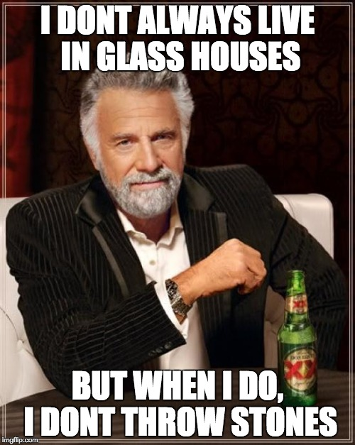 The Most Interesting Man In The World Meme | I DONT ALWAYS LIVE IN GLASS HOUSES BUT WHEN I DO, I DONT THROW STONES | image tagged in memes,the most interesting man in the world | made w/ Imgflip meme maker