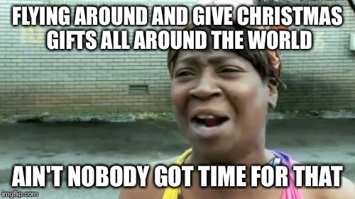 Aint Nobody Got Time For That Meme | FLYING AROUND AND GIVE CHRISTMAS GIFTS ALL AROUND THE WORLD AIN'T NOBODY GOT TIME FOR THAT | image tagged in memes,aint nobody got time for that | made w/ Imgflip meme maker