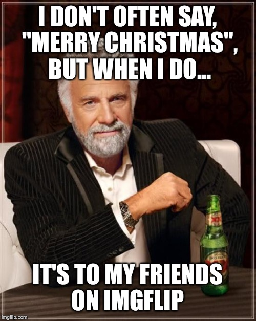 "The Most Interesting Man In The World Meme | I DON'T OFTEN SAY, ""MERRY CHRISTMAS"", BUT WHEN I DO... IT'S TO MY FRIENDS ON IMGFLIP 